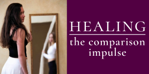 Healing the Comparison Impulse